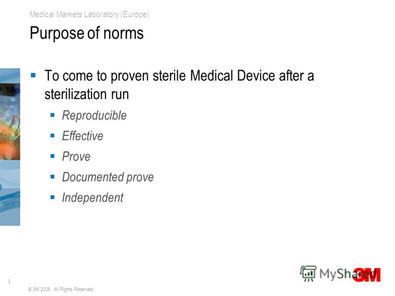 3 Medical Markets Laboratory (Europe) © 3M 2008. All Rights Reserved. Purpose of norms To come to proven sterile Medical Device after a sterilization run Reproducible Effective Prove Documented prove Independent