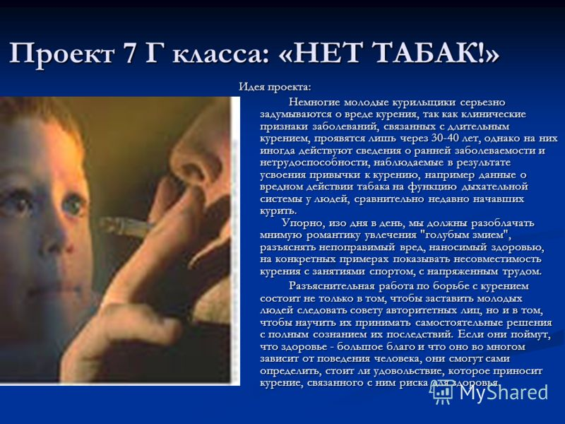 Проект 7 Г класса: «НЕТ ТАБАК!» Идея проекта: Немногие молодые курильщики серьезно задумываются о вреде курения, так как клинические признаки заболеваний, связанных с длительным курением, проявятся лишь через 30-40 лет, однако на них иногда действуют