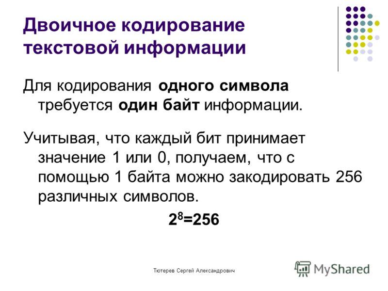Тютерев Сергей Александрович Двоичное кодирование текстовой информации Для кодирования одного символа требуется один байт информации. Учитывая, что каждый бит принимает значение 1 или 0, получаем, что с помощью 1 байта можно закодировать 256 различны