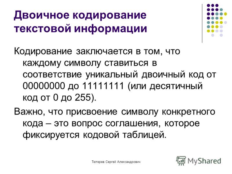 Тютерев Сергей Александрович Двоичное кодирование текстовой информации Кодирование заключается в том, что каждому символу ставиться в соответствие уникальный двоичный код от 00000000 до 11111111 (или десятичный код от 0 до 255). Важно, что присвоение