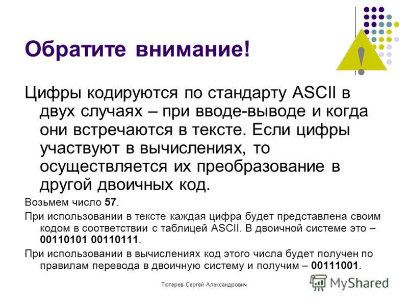 Тютерев Сергей Александрович Обратите внимание! Цифры кодируются по стандарту ASCII в двух случаях – при вводе-выводе и когда они встречаются в тексте. Если цифры участвуют в вычислениях, то осуществляется их преобразование в другой двоичных код. Воз