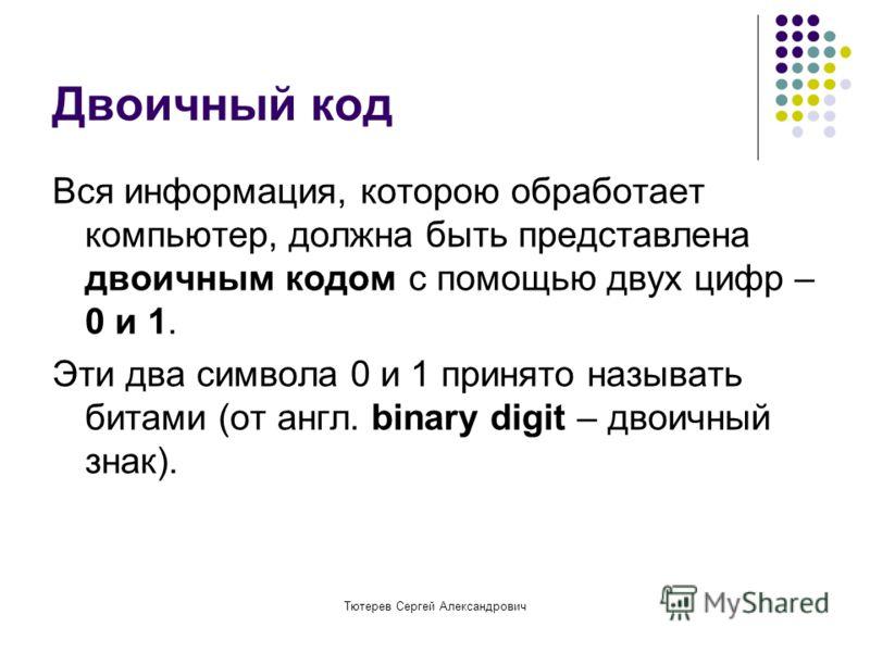 Тютерев Сергей Александрович Двоичный код Вся информация, которою обработает компьютер, должна быть представлена двоичным кодом с помощью двух цифр – 0 и 1. Эти два символа 0 и 1 принято называть битами (от англ. binary digit – двоичный знак).