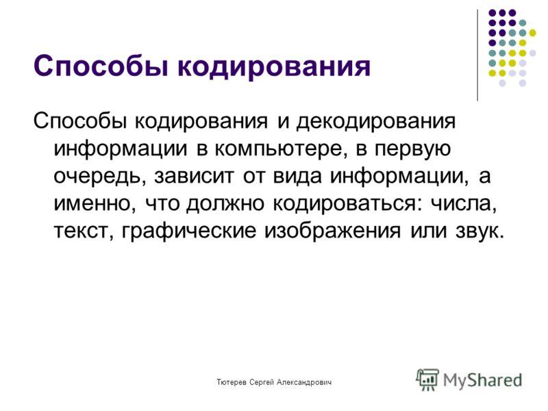 Тютерев Сергей Александрович Способы кодирования Способы кодирования и декодирования информации в компьютере, в первую очередь, зависит от вида информации, а именно, что должно кодироваться: числа, текст, графические изображения или звук.