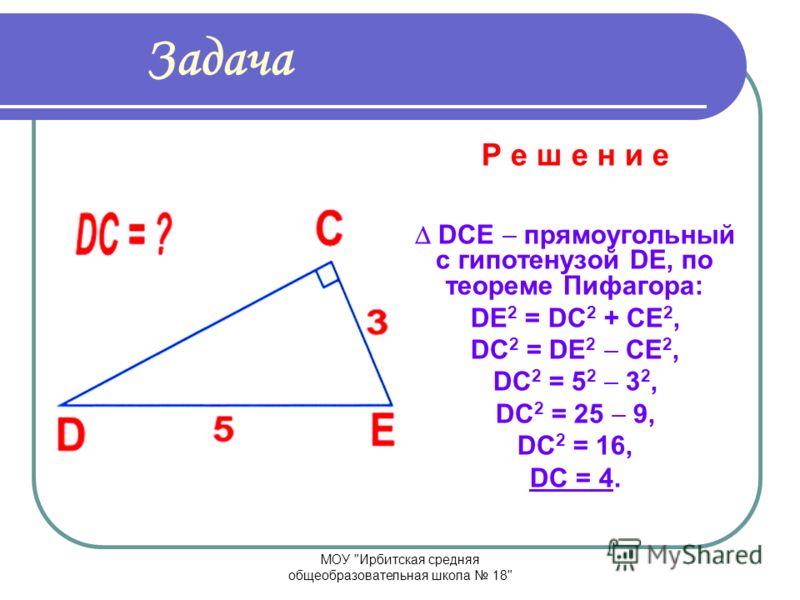 МОУ Ирбитская средняя общеобразовательная школа 18 Задача Р е ш е н и е АВС прямоугольный с гипотенузой АВ, по теореме Пифагора: АВ 2 = АС 2 + ВС 2, АВ 2 = 8 2 + 6 2, АВ 2 = 64 + 36, АВ 2 = 100, АВ = 10.