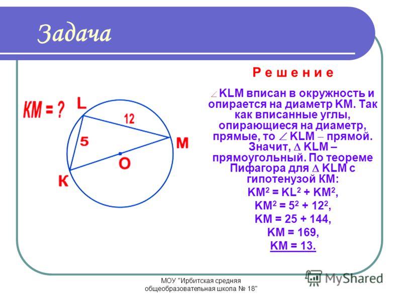 МОУ Ирбитская средняя общеобразовательная школа 18 Задача Р е ш е н и е DCE прямоугольный с гипотенузой DE, по теореме Пифагора: DE 2 = DС 2 + CE 2, DC 2 = DE 2 CE 2, DC 2 = 5 2 3 2, DC 2 = 25 9, DC 2 = 16, DC = 4.