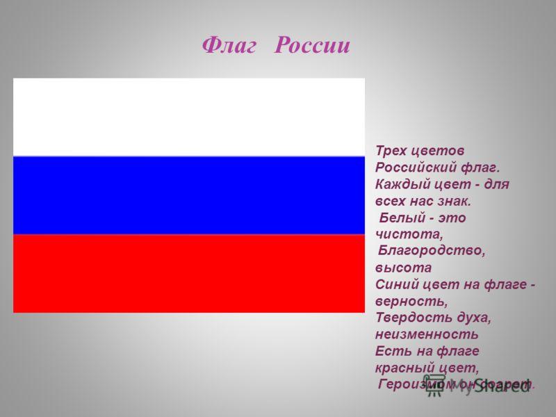 Флаг России Трех цветов Российский флаг. Каждый цвет - для всех нас знак. Белый - это чистота, Благородство, высота Синий цвет на флаге - верность, Твердость духа, неизменность Есть на флаге красный цвет, Героизмом он согрет.