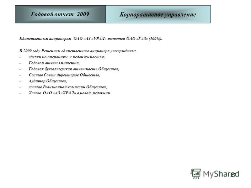 27 Единственным акционером ОАО «АЗ «УРАЛ» является ОАО «ГАЗ» (100%). В 2009 году Решением единственного акционера утверждены: -сделки по операциям с недвижимостью, -Годовой отчет эмитента, -Годовая бухгалтерская отчетность Общества, -Состав Совет дир