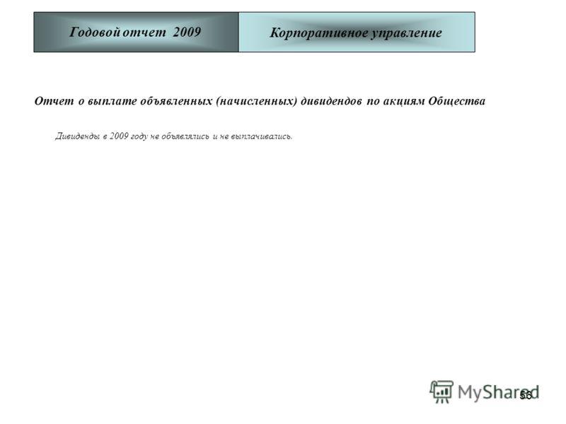 56 Отчет о выплате объявленных (начисленных) дивидендов по акциям Общества Дивиденды в 2009 году не объявлялись и не выплачивались. Годовой отчет 2009Корпоративное управление