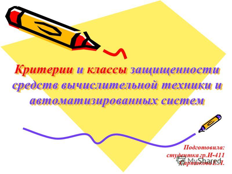 1 Критерии и классы защищенности средств вычислительной техники и автоматизированных систем Подготовила: студентка гр.И-411 Сартакова Е.Л.