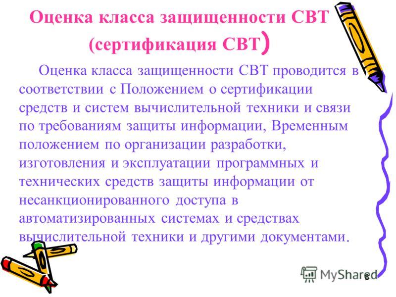 8 Оценка класса защищенности СВТ (сертификация СВТ ) Оценка класса защищенности СВТ проводится в соответствии с Положением о сертификации средств и систем вычислительной техники и связи по требованиям защиты информации, Временным положением по органи