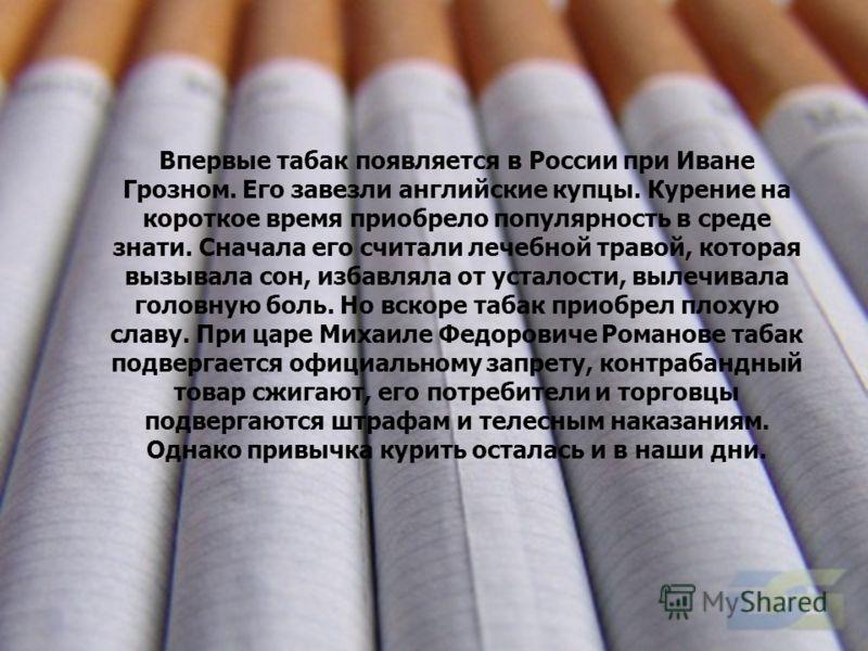 Впервые табак появляется в России при Иване Грозном. Его завезли английские купцы. Курение на короткое время приобрело популярность в среде знати. Сначала его считали лечебной травой, которая вызывала сон, избавляла от усталости, вылечивала головную