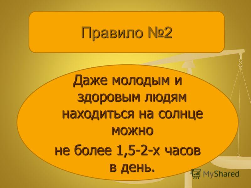 Правило 2 Даже молодым и здоровым людям находиться на солнце можно не более 1,5-2-х часов в день.
