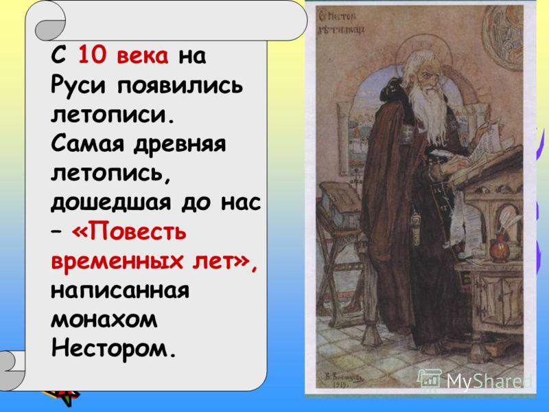 С 10 века на Руси появились летописи. Самая древняя летопись, дошедшая до нас – «Повесть временных лет», написанная монахом Нестором.