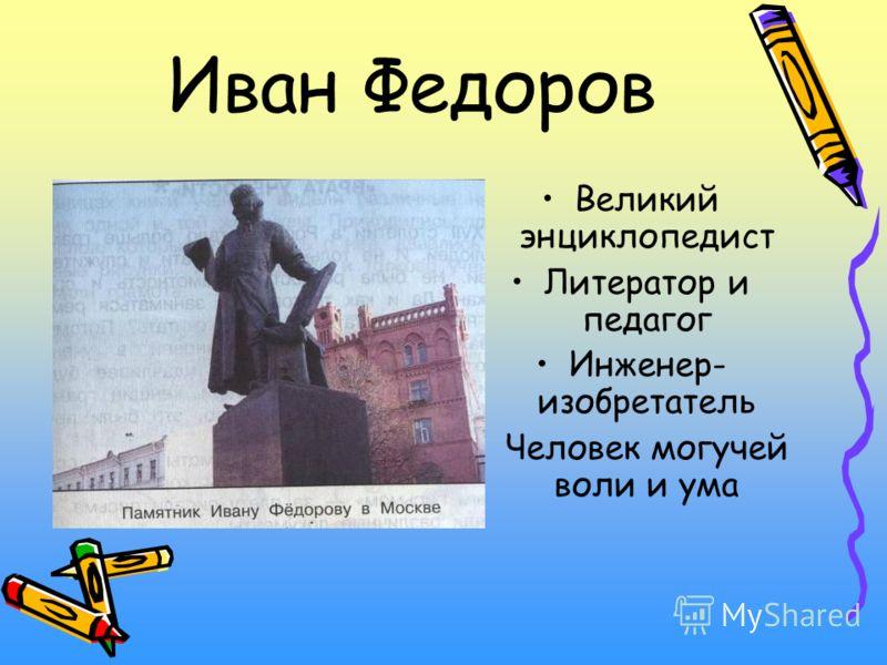 Иван Федоров Великий энциклопедист Литератор и педагог Инженер- изобретатель Человек могучей воли и ума