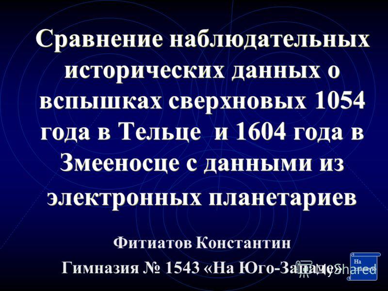 Сравнение наблюдательных исторических данных о вспышках сверхновых 1054 года в Тельце и 1604 года в Змееносце с данными из электронных планетариев Фитиатов Константин Гимназия 1543 «На Юго-Западе» На главную