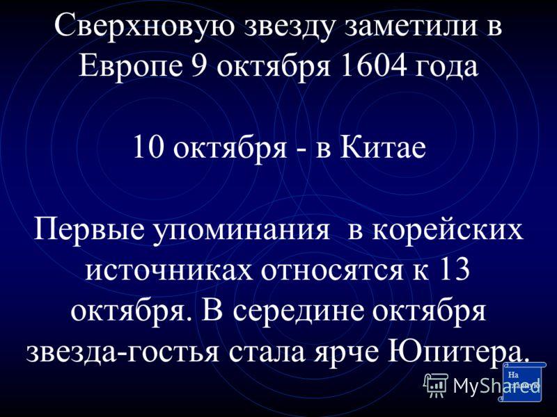 Сверхновую звезду заметили в Европе 9 октября 1604 года 10 октября - в Китае Первые упоминания в корейских источниках относятся к 13 октября. В середине октября звезда-гостья стала ярче Юпитера. На главную