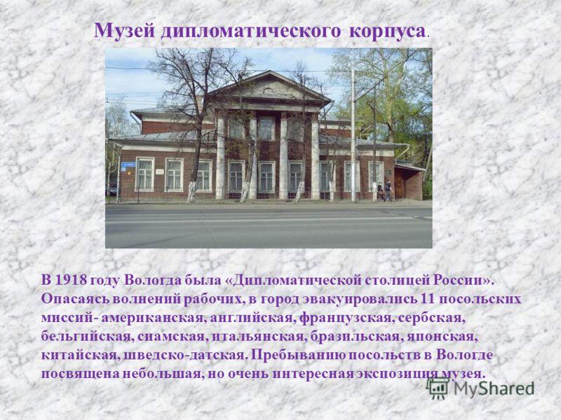 Музей дипломатического корпуса. В 1918 году Вологда была « Дипломатической столицей России ». Опасаясь волнений рабочих, в город эвакуировались 11 посольских миссий - американская, английская, французская, сербская, бельгийская, сиамская, итальянская