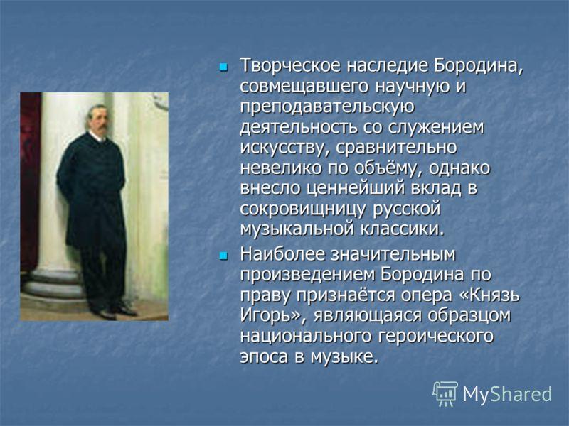 Творческое наследие Бородина, совмещавшего научную и преподавательскую деятельность со служением искусству, сравнительно невелико по объёму, однако внесло ценнейший вклад в сокровищницу русской музыкальной классики. Творческое наследие Бородина, совм
