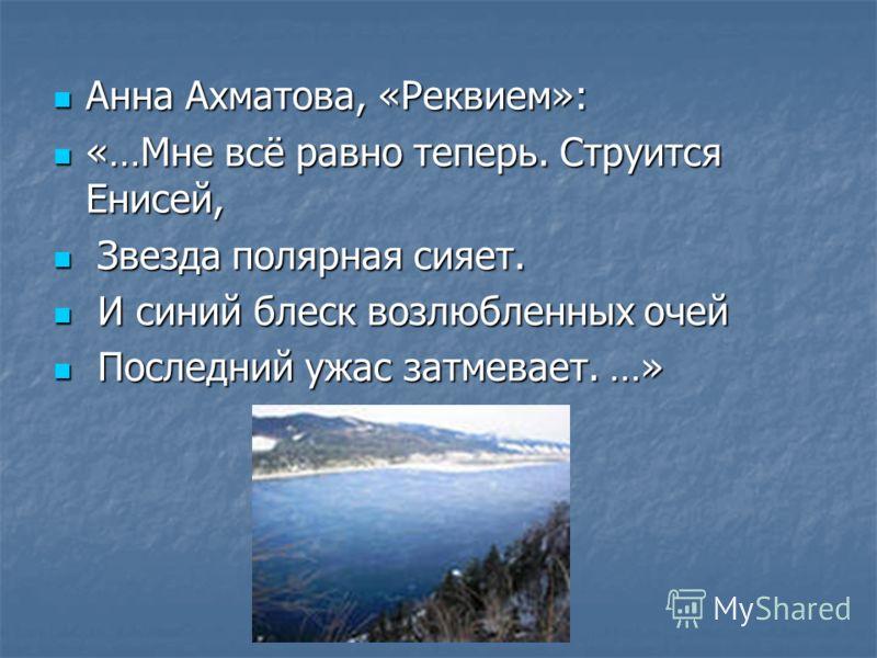 Анна Ахматова, «Реквием»: Анна Ахматова, «Реквием»: «…Мне всё равно теперь. Струится Енисей, «…Мне всё равно теперь. Струится Енисей, Звезда полярная сияет. Звезда полярная сияет. И синий блеск возлюбленных очей И синий блеск возлюбленных очей Послед