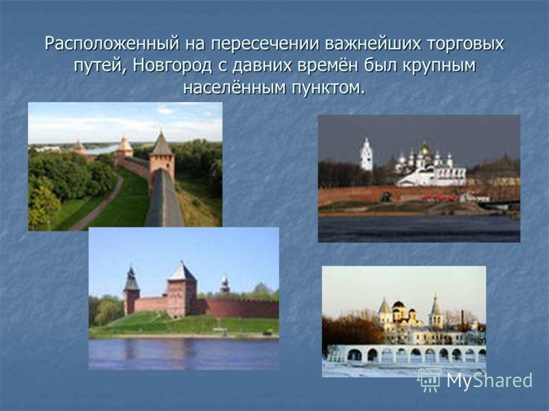 Расположенный на пересечении важнейших торговых путей, Новгород с давних времён был крупным населённым пунктом.
