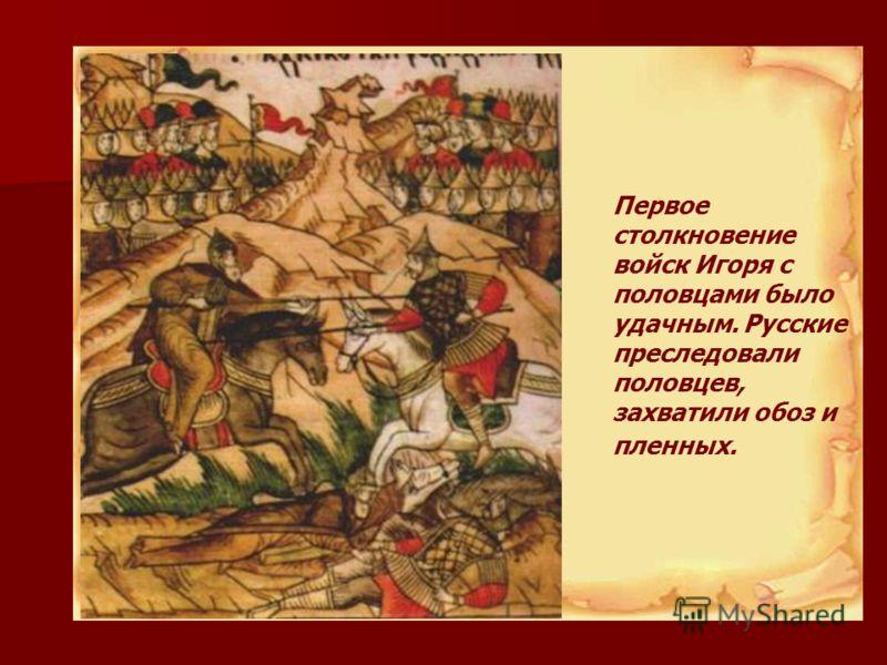 Первое столкновение войск Игоря с половцами было удачным. Русские преследовали половцев, захватили обоз и пленных.