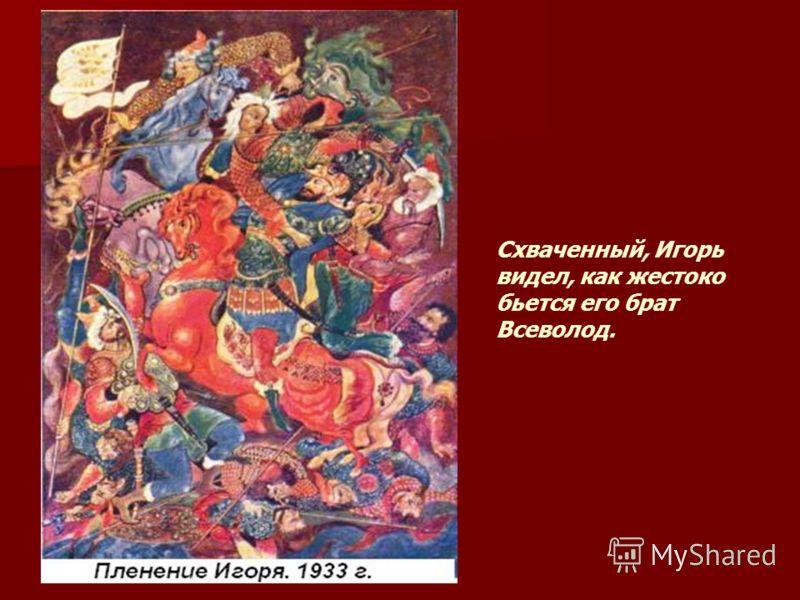 Схваченный, Игорь видел, как жестоко бьется его брат Всеволод.