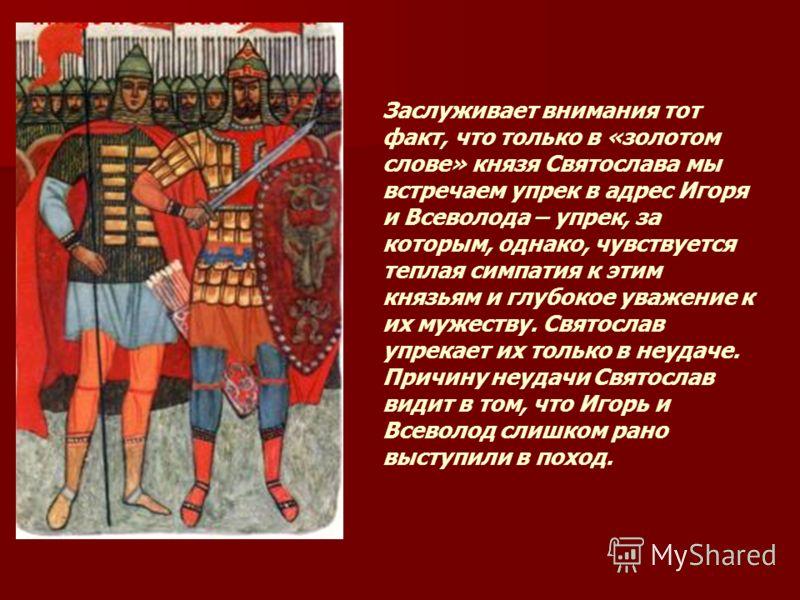 Заслуживает внимания тот факт, что только в «золотом слове» князя Святослава мы встречаем упрек в адрес Игоря и Всеволода – упрек, за которым, однако, чувствуется теплая симпатия к этим князьям и глубокое уважение к их мужеству. Святослав упрекает их