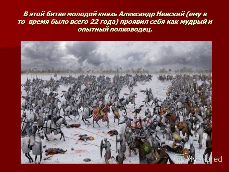В этой битве молодой князь Александр Невский (ему в то время было всего 22 года) проявил себя как мудрый и опытный полководец.
