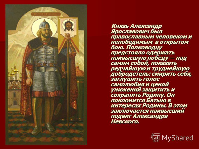 Князь Александр Ярославович был православным человеком и непобедимым в открытом бою. Полководцу предстояло одержать наивысшую победу над самим собой, показать редчайшую и труднейшую добродетель: смирить себя, заглушить голос самолюбия и ценой унижени