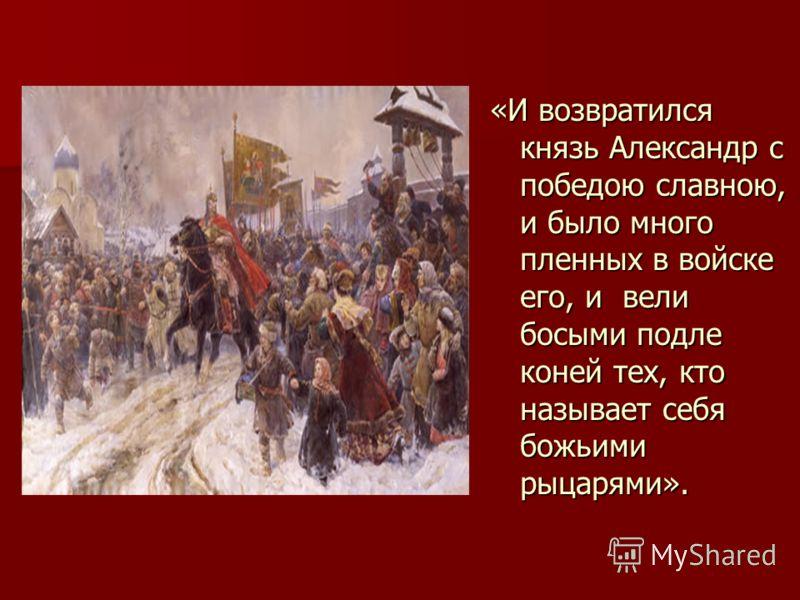 «И возвратился князь Александр с победою славною, и было много пленных в войске его, и вели босыми подле коней тех, кто называет себя божьими рыцарями».