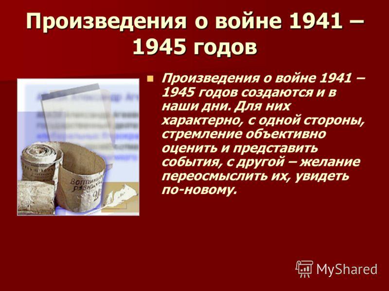 Произведения о войне 1941 – 1945 годов Произведения о войне 1941 – 1945 годов создаются и в наши дни. Для них характерно, с одной стороны, стремление объективно оценить и представить события, с другой – желание переосмыслить их, увидеть по-новому.