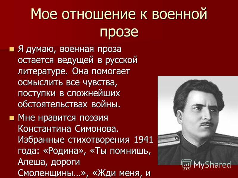 Мое отношение к военной прозе Я думаю, военная проза остается ведущей в русской литературе. Она помогает осмыслить все чувства, поступки в сложнейших обстоятельствах войны. Я думаю, военная проза остается ведущей в русской литературе. Она помогает ос