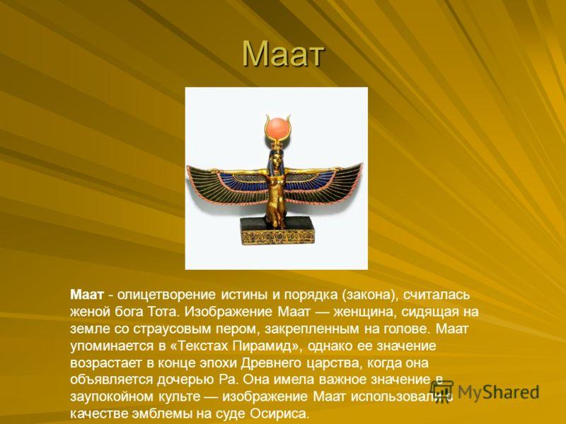 Маат Маат - олицетворение истины и порядка (закона), считалась женой бога Тота. Изображение Маат женщина, сидящая на земле со страусовым пером, закрепленным на голове. Маат упоминается в «Текстах Пирамид», однако ее значение возрастает в конце эпохи
