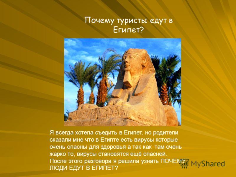 Почему туристы едут в Египет? Я всегда хотела съедить в Египет, но родители сказали мне что в Египте есть вирусы которые очень опасны для здоровья а так как там очень жарко то, вирусы становятся ещё опасней. После этого разговора я решила узнать ПОЧЕ