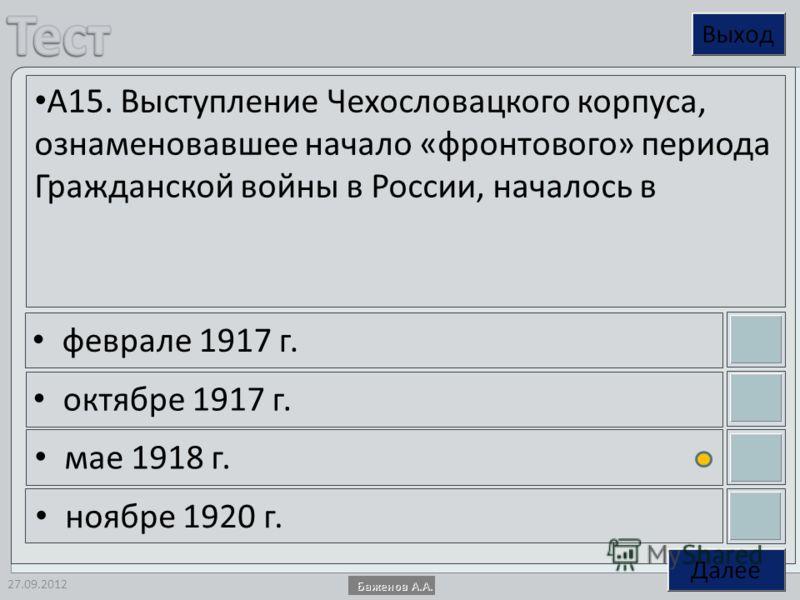 27.09.2012 А15. Выступление Чехословацкого корпуса, ознаменовавшее начало «фронтового» периода Гражданской войны в России, началось в феврале 1917 г. октябре 1917 г. мае 1918 г. ноябре 1920 г.