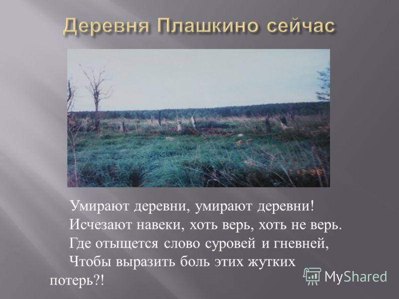 Умирают деревни, умирают деревни ! Исчезают навеки, хоть верь, хоть не верь. Где отыщется слово суровей и гневней, Чтобы выразить боль этих жутких потерь ?!