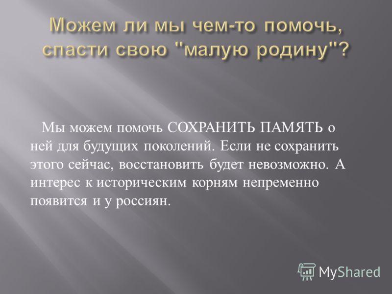 Мы можем помочь СОХРАНИТЬ ПАМЯТЬ о ней для будущих поколений. Если не сохранить этого сейчас, восстановить будет невозможно. А интерес к историческим корням непременно появится и у россиян.