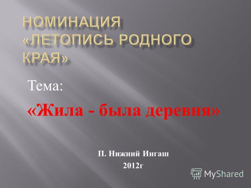 Тема : « Жила - была деревня » П. Нижний Ингаш 2012 г