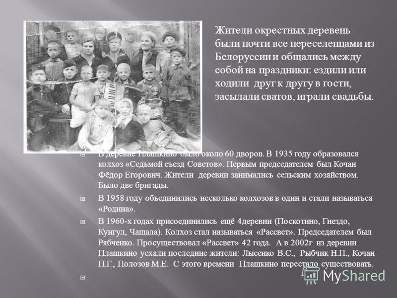 В деревне Плашкино было около 60 дворов. В 1935 году образовался колхоз « Седьмой съезд Советов ». Первым председателем был Кочан Фёдор Егорович. Жители деревни занимались сельским хозяйством. Было две бригады. В 1958 году объединились несколько колх