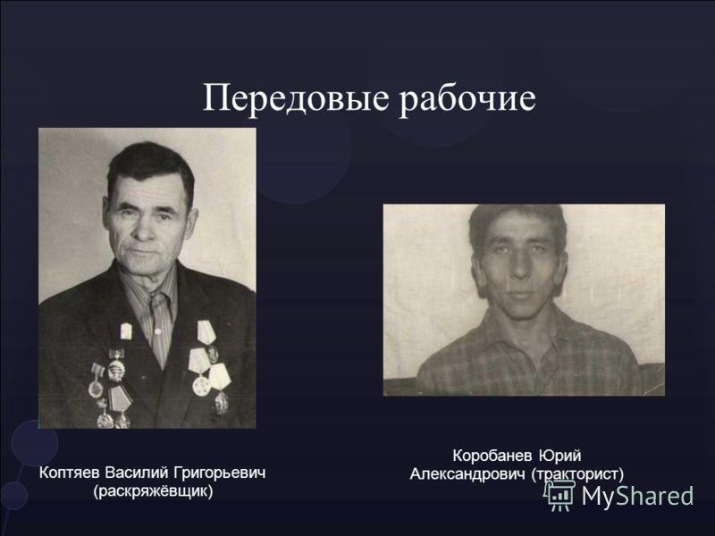 Передовые рабочие Коптяев Василий Григорьевич (раскряжёвщик) Коробанев Юрий Александрович (тракторист)