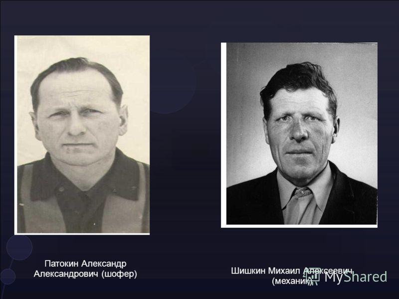 Патокин Александр Александрович (шофер) Шишкин Михаил Алексеевич (механик)