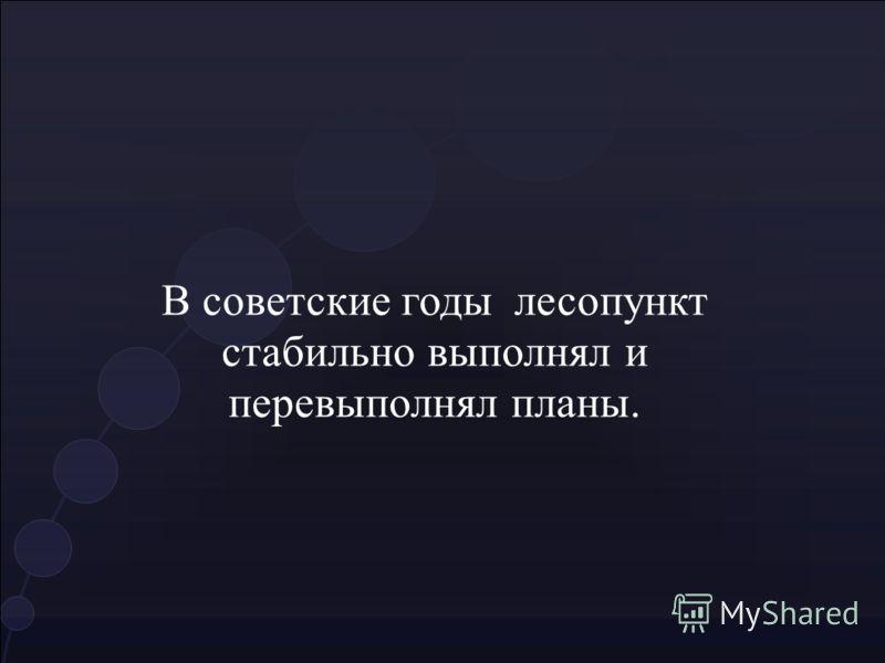 В советские годы лесопункт стабильно выполнял и перевыполнял планы.