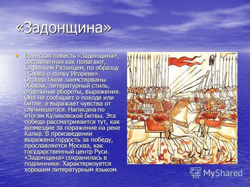 «Задонщина» Воинская повесть «Задонщина», составленная как полагают, Сафонием Рязанцем, по образцу «Слова о полку Игореве». Отсюда были заимствованы образы, литературный стиль, отдельные обороты, выражения. Оно не сообщает о походе или битве, а выраж