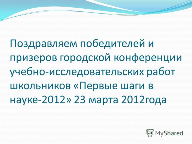 Поздравляем победителей и призеров городской конференции учебно-исследовательских работ школьников «Первые шаги в науке-2012» 23 марта 2012года