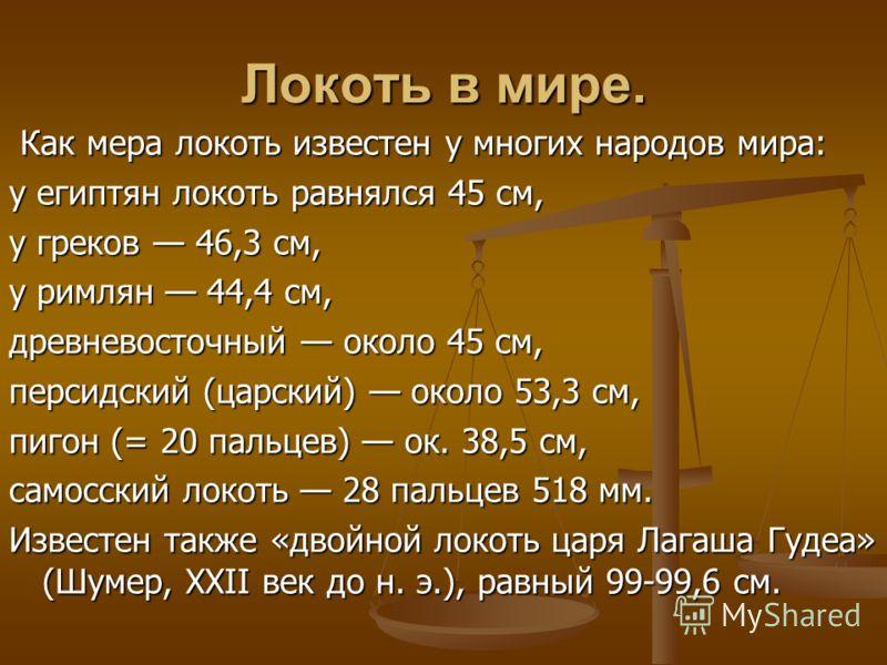 Локоть в мире. Как мера локоть известен у многих народов мира: Как мера локоть известен у многих народов мира: у египтян локоть равнялся 45 см, у греков 46,3 см, у римлян 44,4 см, древневосточный около 45 см, персидский (царский) около 53,3 см, пигон