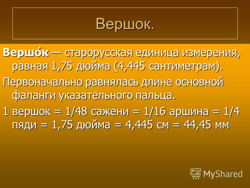 Вершок. Вершо́к старорусская единица измерения, равная 1,75 дюйма (4,445 сантиметрам). Первоначально равнялась длине основной фаланги указательного пальца. 1 вершок = 1/48 сажени = 1/16 аршина = 1/4 пяди = 1,75 дюйма = 4,445 см = 44,45 мм