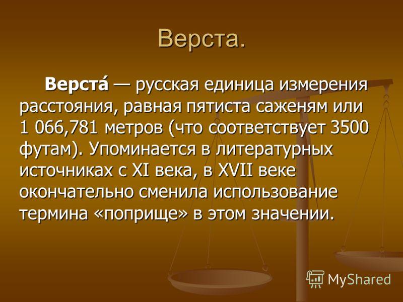 Верста. Верста́ русская единица измерения расстояния, равная пятиста саженям или 1 066,781 метров (что соответствует 3500 футам). Упоминается в литературных источниках с XI века, в XVII веке окончательно сменила использование термина «поприще» в этом
