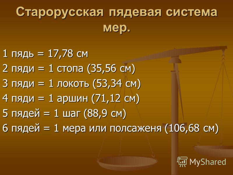 Cтарорусская пядевая система мер. 1 пядь = 17,78 см 2 пяди = 1 стопа (35,56 см) 3 пяди = 1 локоть (53,34 см) 4 пяди = 1 аршин (71,12 см) 5 пядей = 1 шаг (88,9 см) 6 пядей = 1 мера или полсаженя (106,68 см)