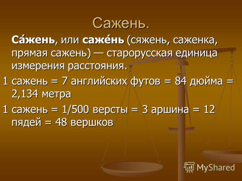Сажень. Са́жень, или саже́нь (сяжень, саженка, прямая сажень) старорусская единица измерения расстояния. 1 сажень = 7 английских футов = 84 дюйма = 2,134 метра 1 сажень = 1/500 версты = 3 аршина = 12 пядей = 48 вершков