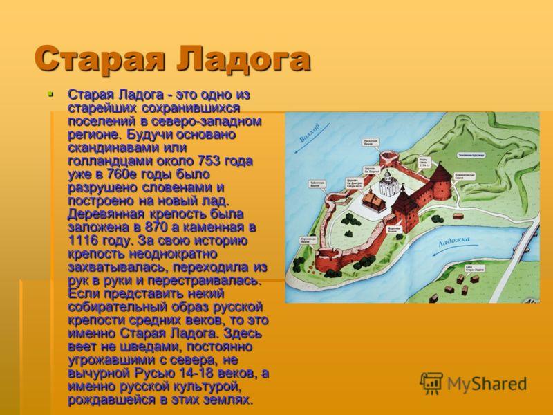 Старая Ладога Старая Ладога - это одно из старейших сохранившихся поселений в северо-западном регионе. Будучи основано скандинавами или голландцами около 753 года уже в 760е годы было разрушено словенами и построено на новый лад. Деревянная крепость